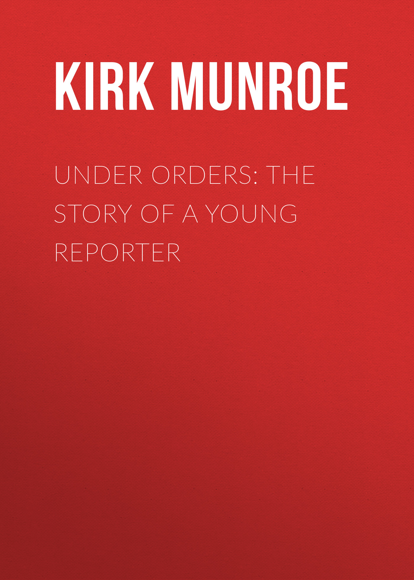 Munroe Kirk Under Orders: The story of a young reporter