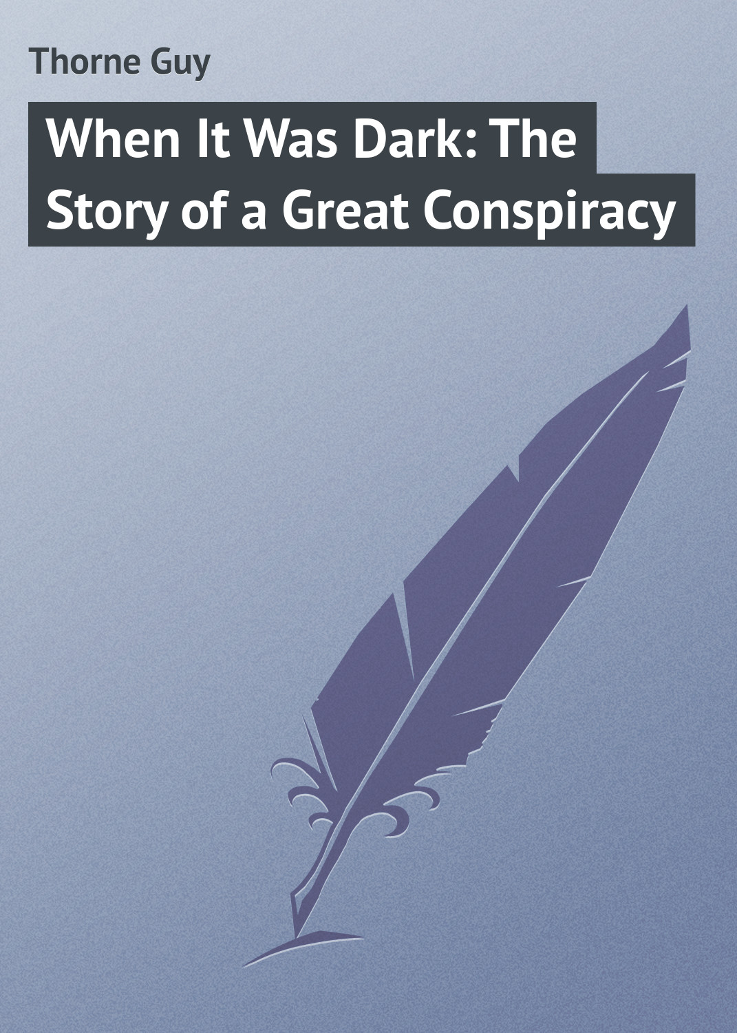 Thorne Guy When It Was Dark: The Story of a Great Conspiracy