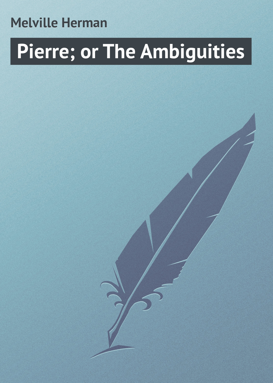 Герман Мелвилл Pierre; or The Ambiguities герман мелвилл pierre or the ambiguities