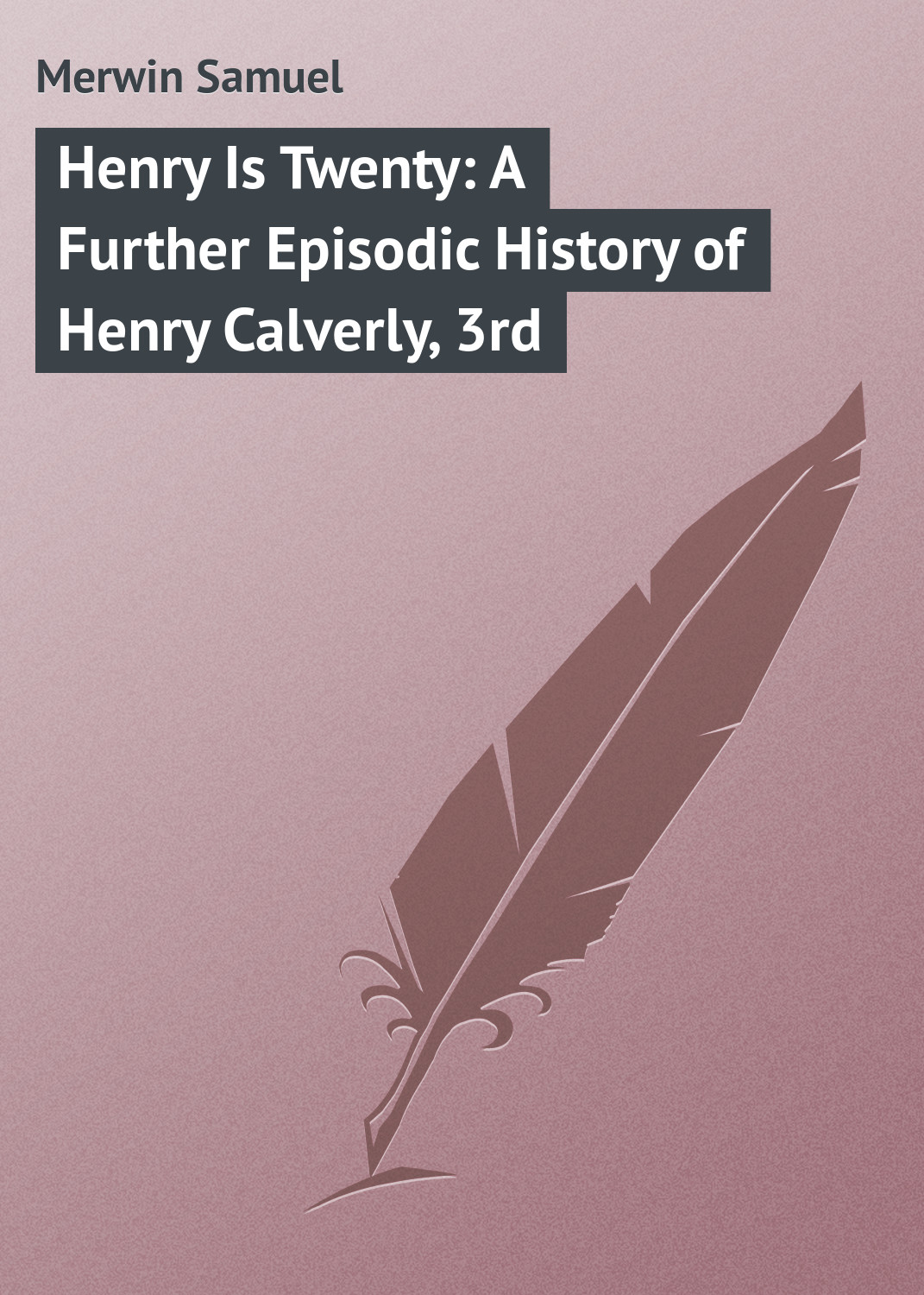 Merwin Samuel Henry Is Twenty A Further Episodic History of Henry Calverly 3rd