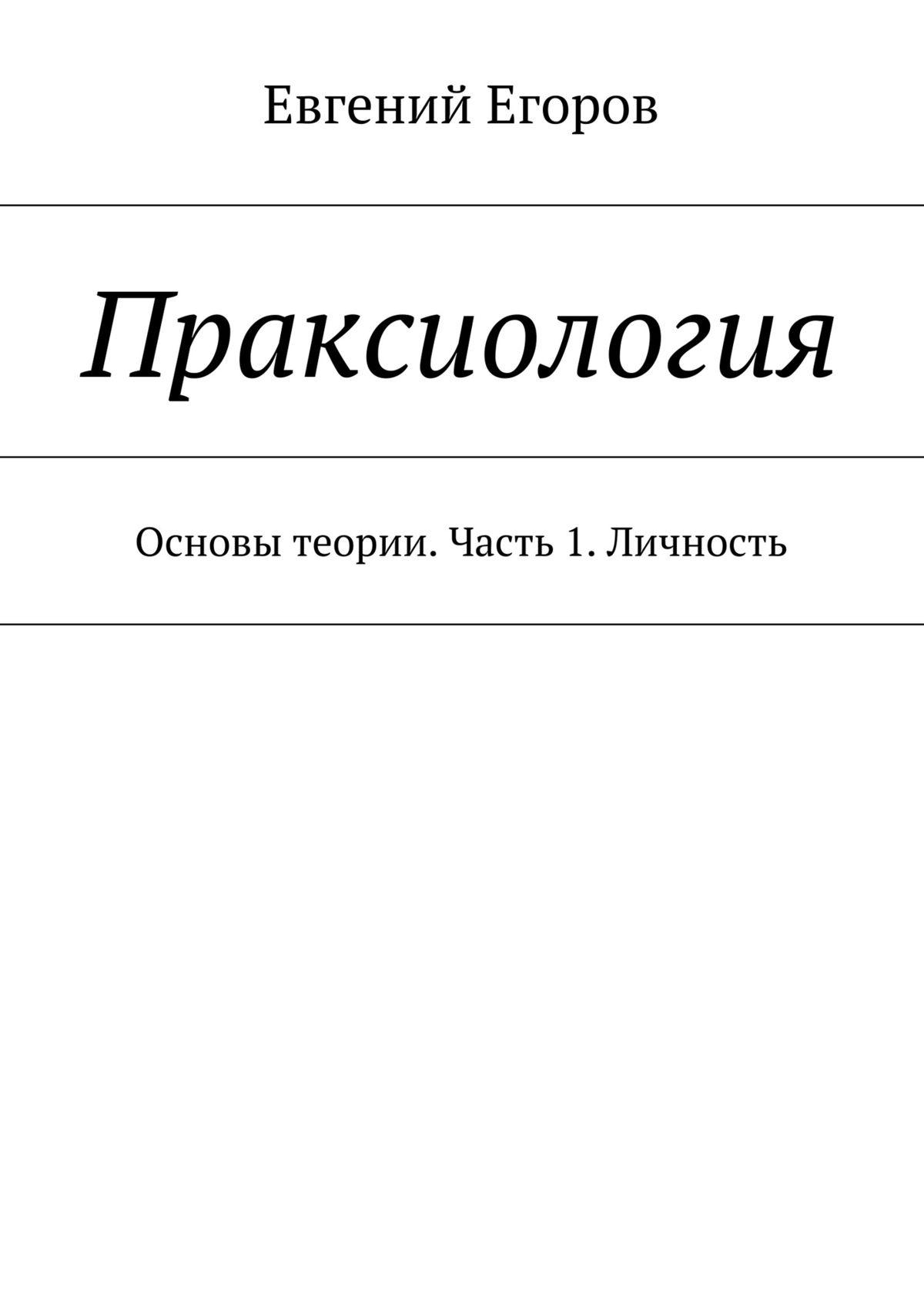 Евгений Егоров Праксиология. Основы теории. Часть 1. Личность газета в аспекте воздействия на личность