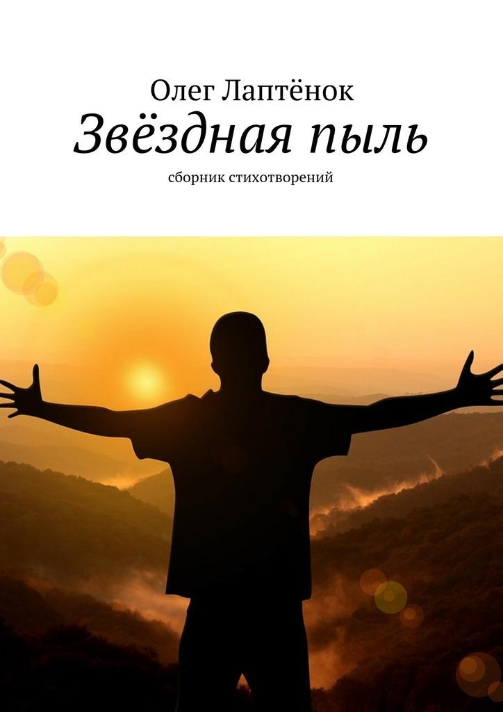 Олег Лаптёнок Звёзднаяпыль. Сборник стихотворений олег лаптёнок звёзднаяпыль сборник стихотворений
