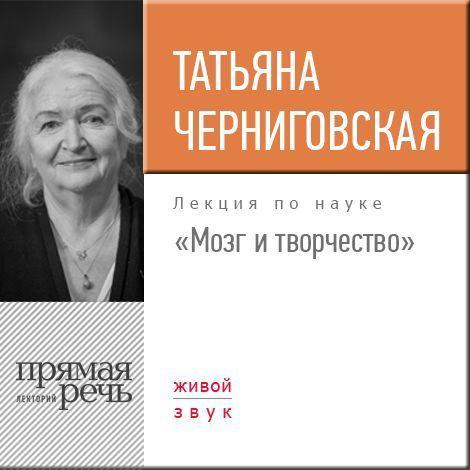 Татьяна Черниговская Лекция «Мозг и творчество» татьяна черниговская лекция мозг и творчество
