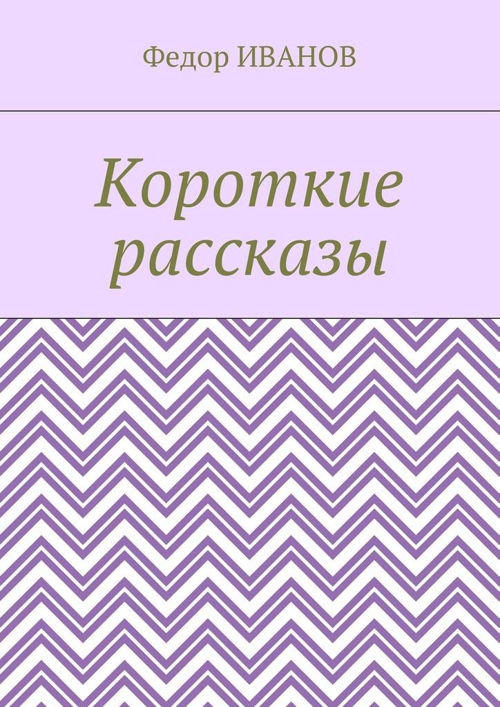 Федор Иванов Короткие рассказы федор иванов тесто