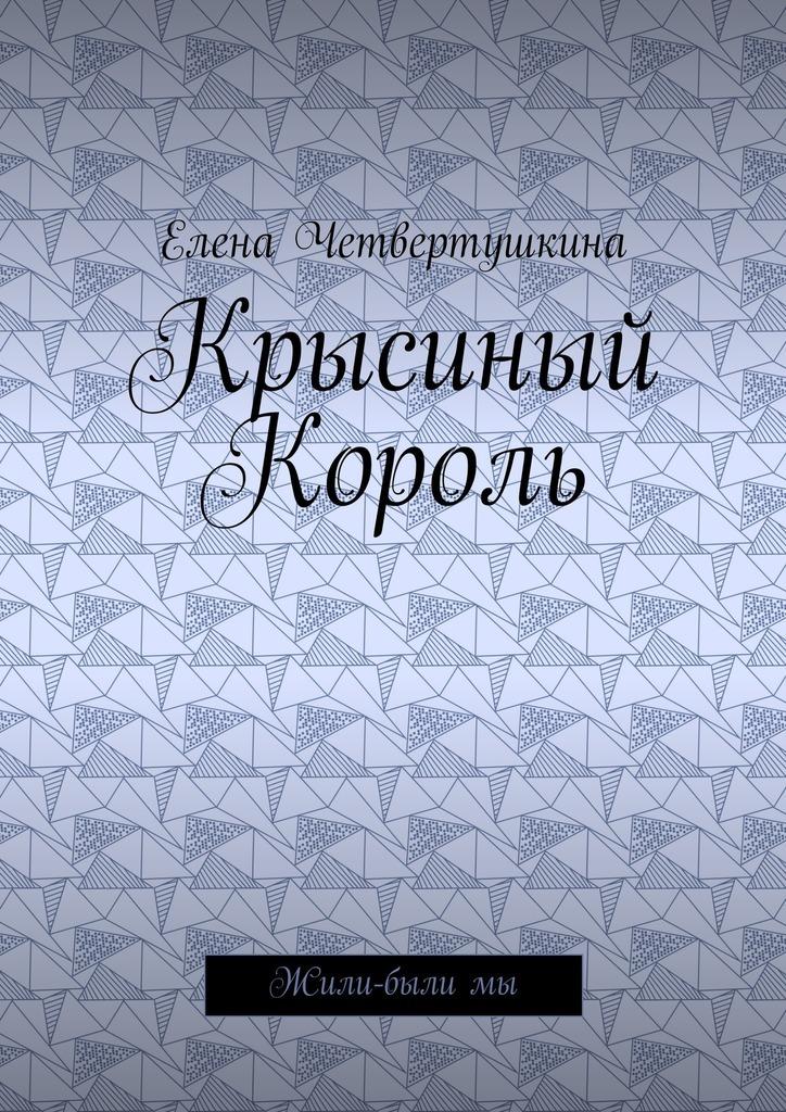 Елена Борисовна Четвертушкина Крысиный Король. Жили-былимы цена 2017