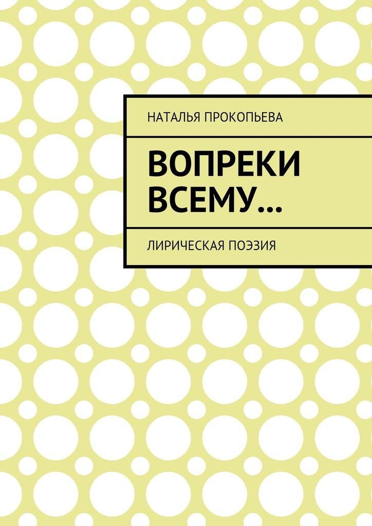 Наталья Сергеевна Прокопьева Вопреки всему… Лирическая поэзия цена 2017