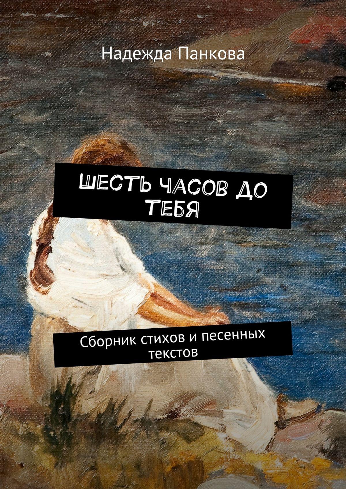 Надежда Панкова Шесть часов до тебя. Сборник стихов ипесенных текстов