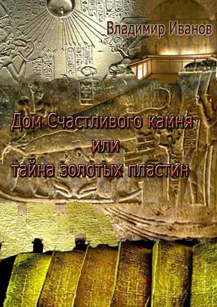 Владимир Иванов Дом Счастливого камня, или Тайна золотых пластин галина беломестнова тайна зачарованной земли