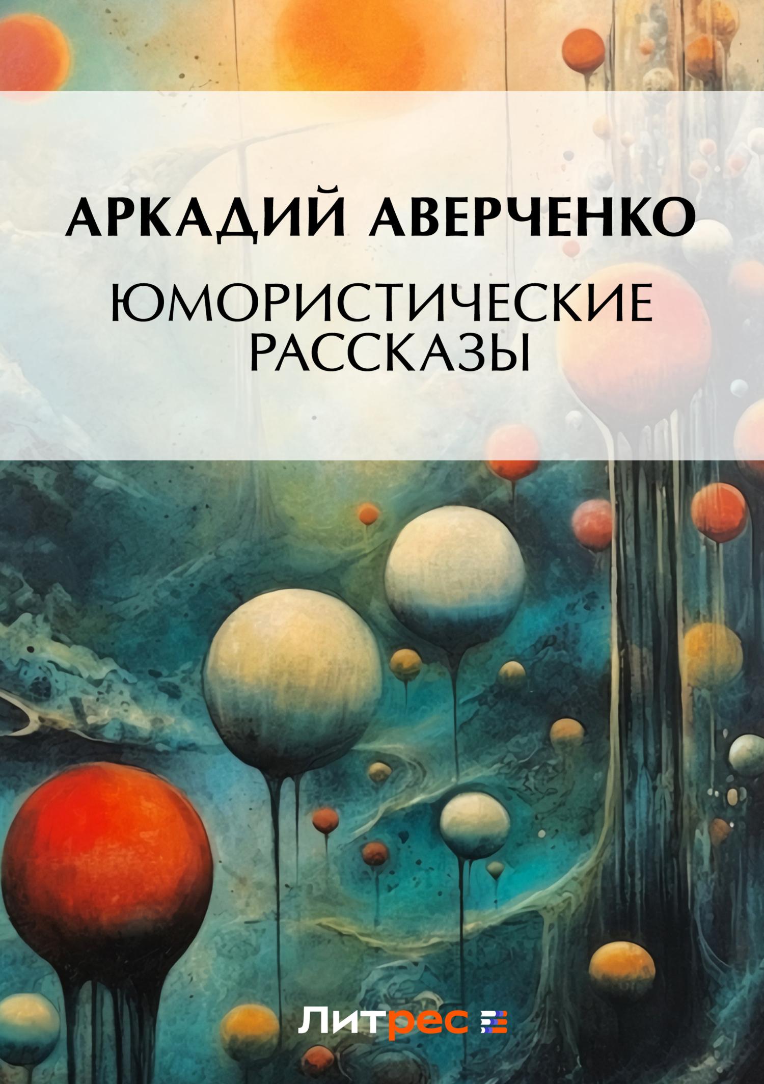 Аркадий Аверченко Юмористические рассказы