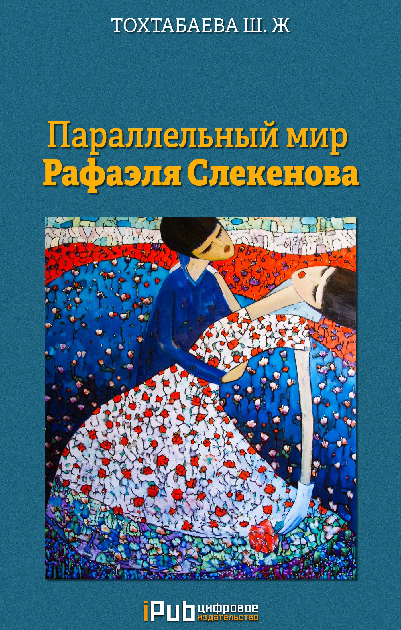 Шайзада Тохтабаева Параллельный мир Рафаэля Слекенова цена