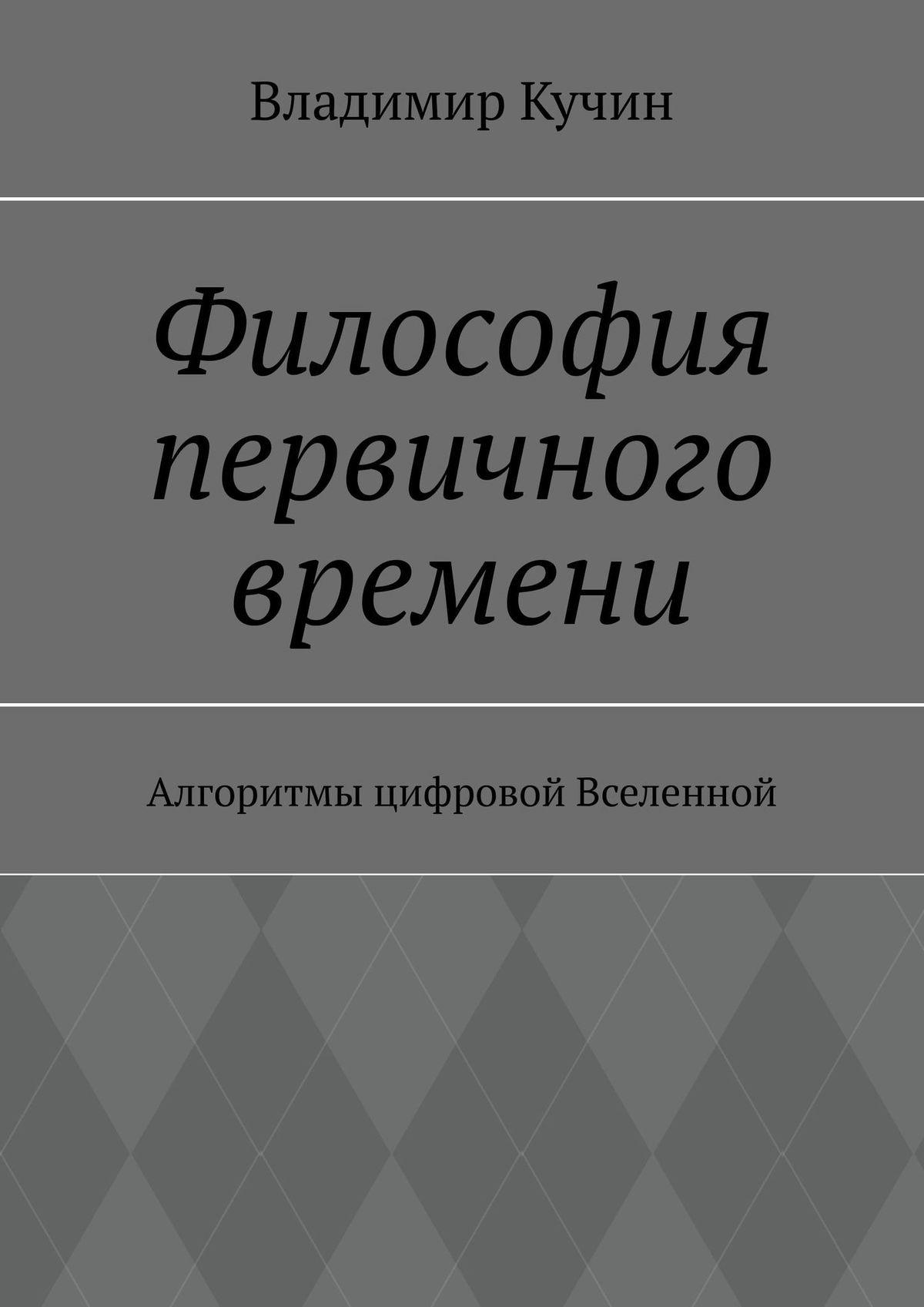 Владимир Кучин Темпералогия– философия первичного времени. Алгоритмы цифровой Вселенной
