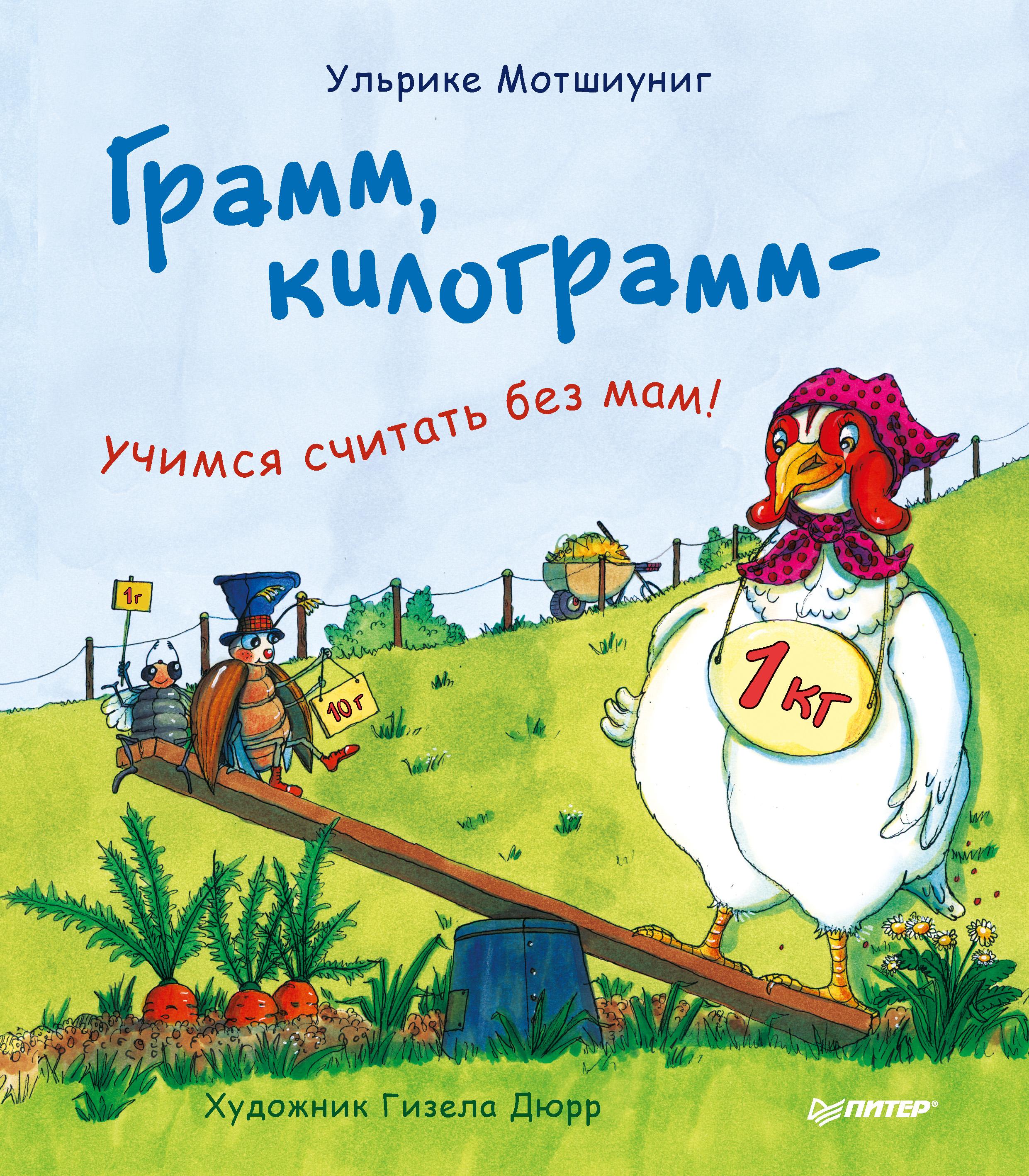 Ульрике Мотшиуниг Грамм, килограмм – учимся считать без мам! ульрике мотшиуниг капли в литре посчитай – про объёмы всё узнай
