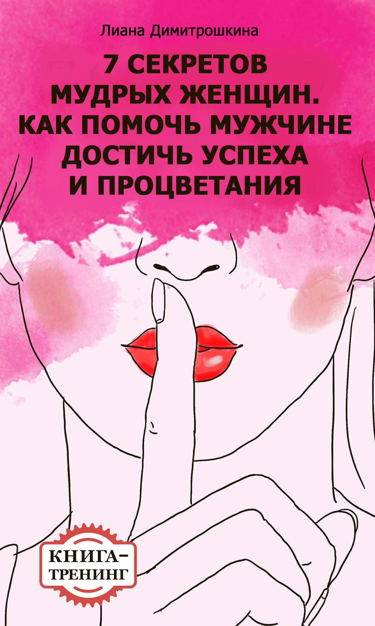 Лиана Димитрошкина 7 секретов мудрых женщин. Как помочь мужчине достичь успеха и процветания. Книга-тренинг цена