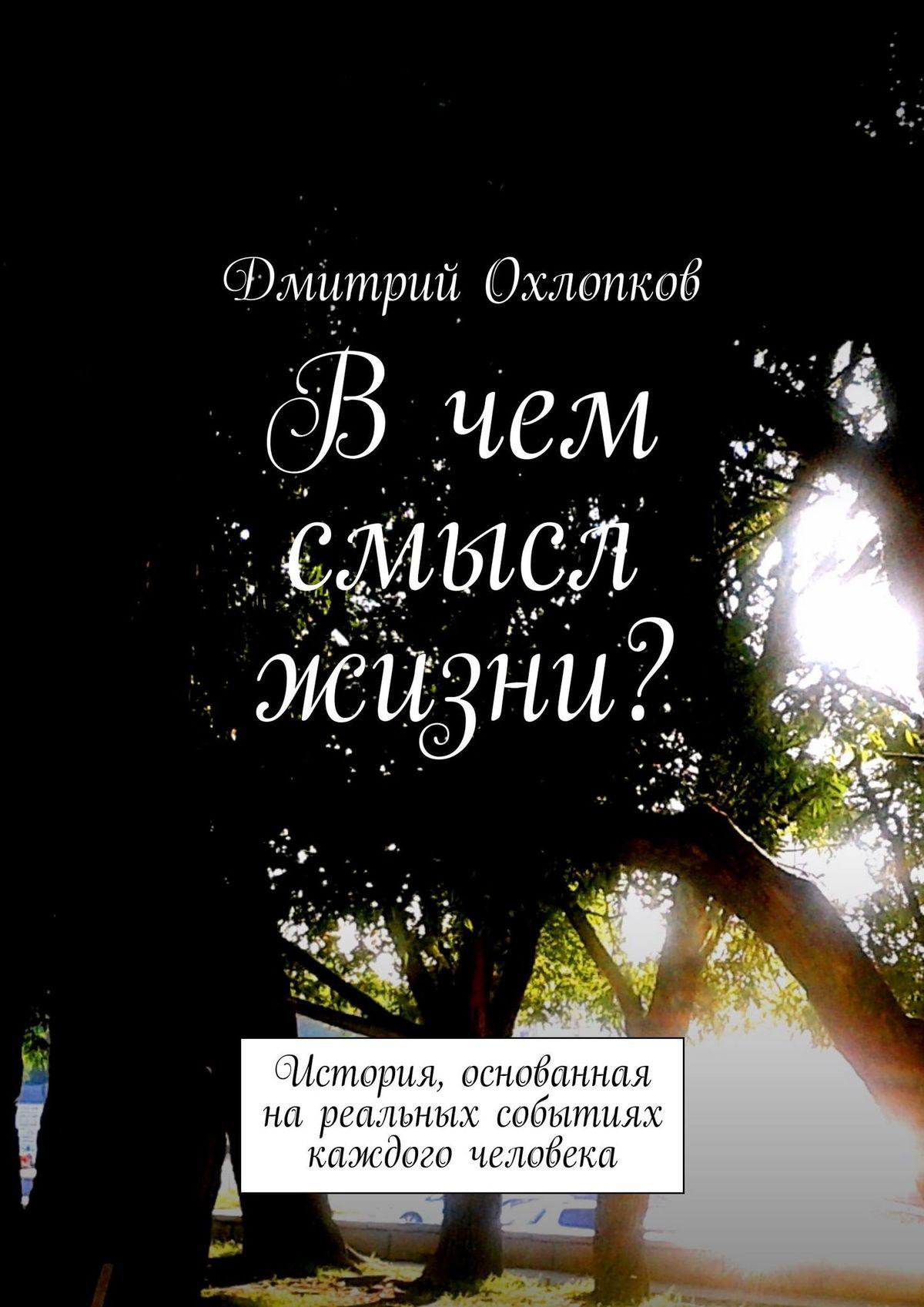 Вчем смысл жизни? История, основанная на реальных событиях каждого человека ( Дмитрий Охлопков  )