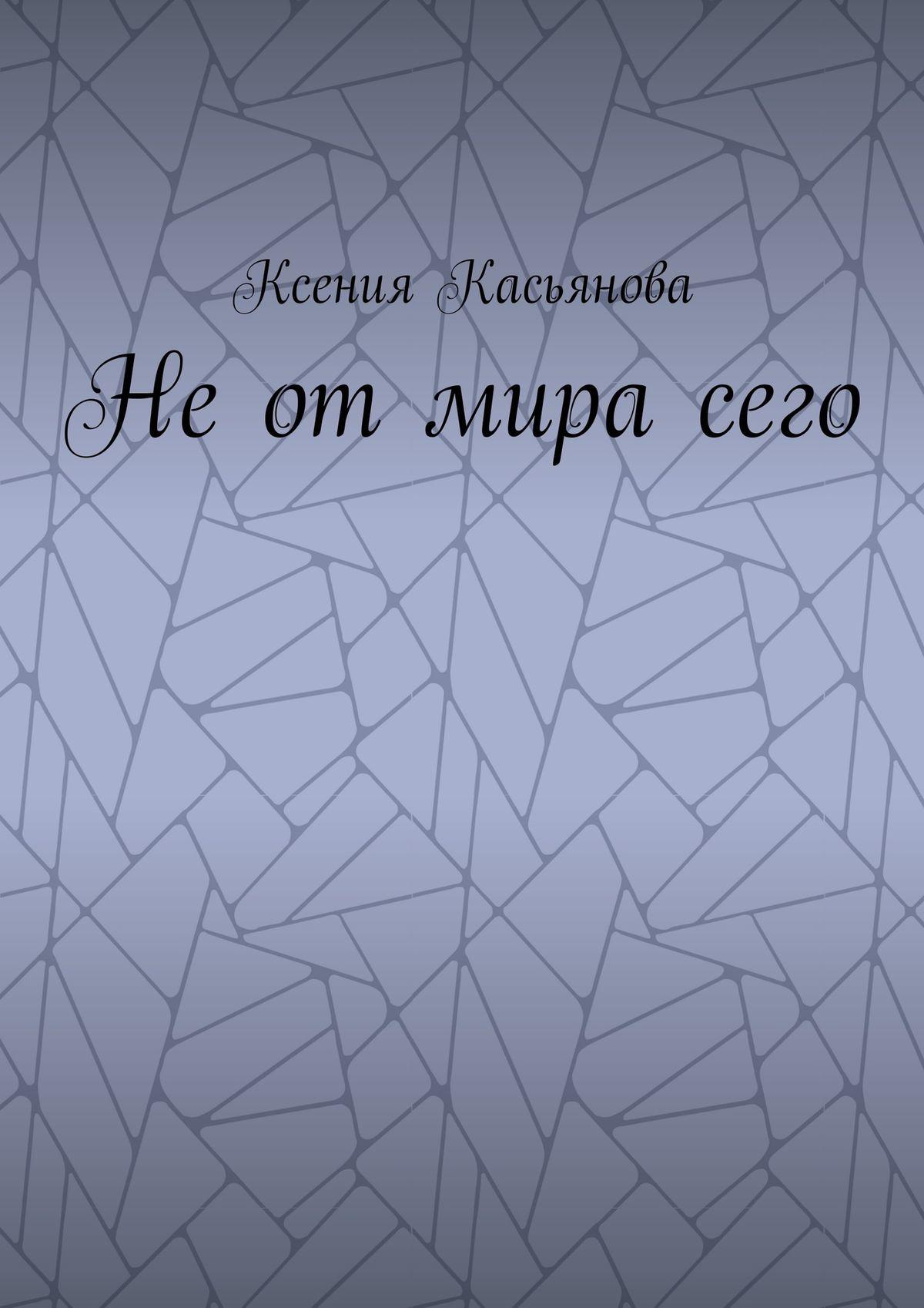 Ксения Викторовна Касьянова Неотмирасего