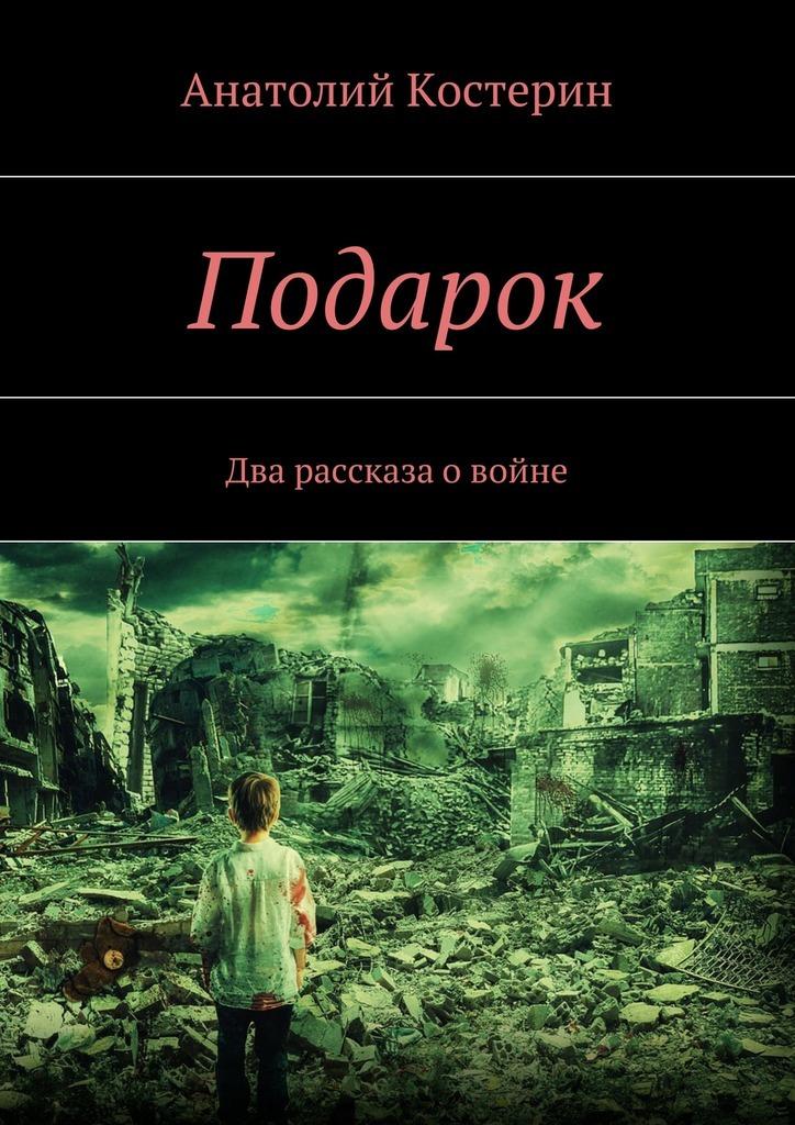 Анатолий Юрьевич Костерин Подарок. Два рассказа овойне встречайте мы уходим