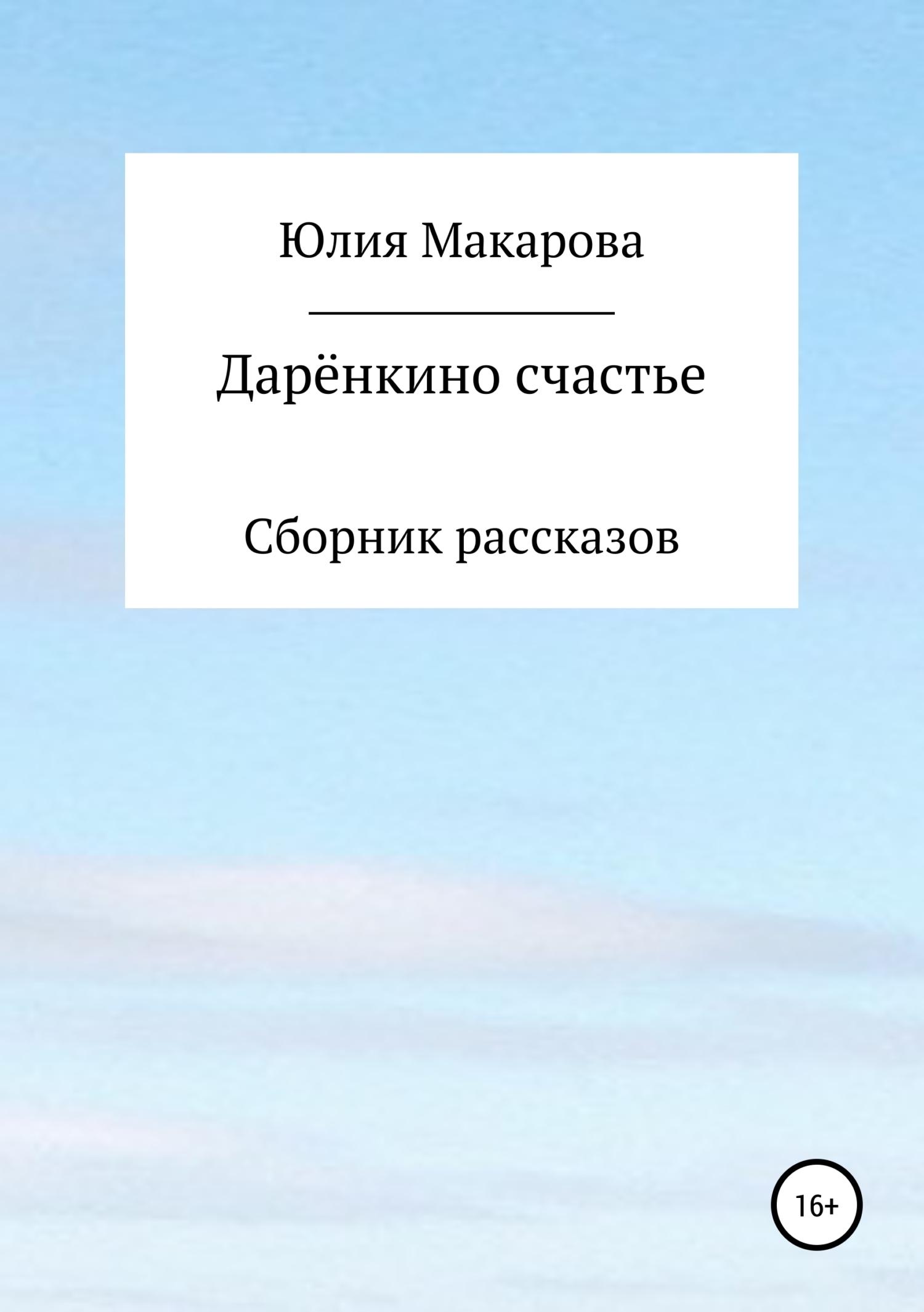 Юлия Макарова Дарёнкино счастье. Сборник рассказов юлия дмитриевна макарова жирафик ромка