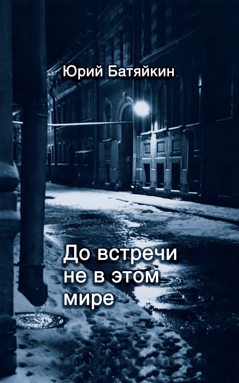 Юрий Батяйкин До встречи не в этом мире книга одиночеств