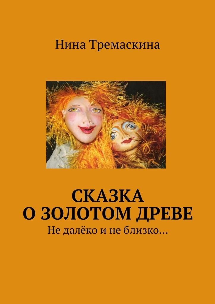 Нина Тремаскина Сказка о золотом древе. Недалёко инеблизко… сергеева елена новая сказка на старый лад или сказка об аленушке иванушке кощее бабе яге и о любви