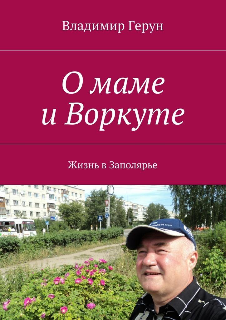 Владимир Герун Омаме иВоркуте. Жизнь вЗаполярье