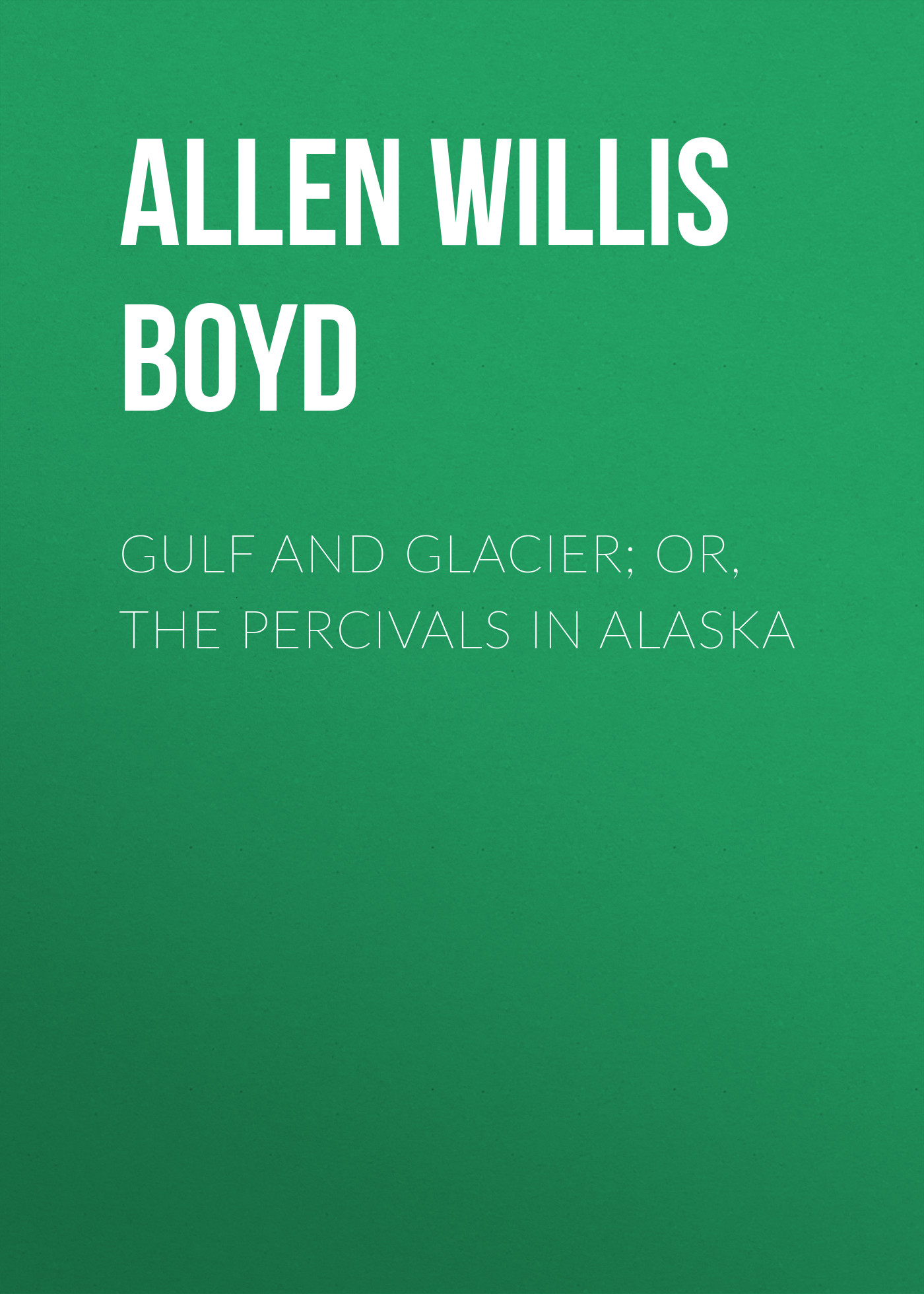 Allen Willis Boyd Gulf and Glacier; or, The Percivals in Alaska