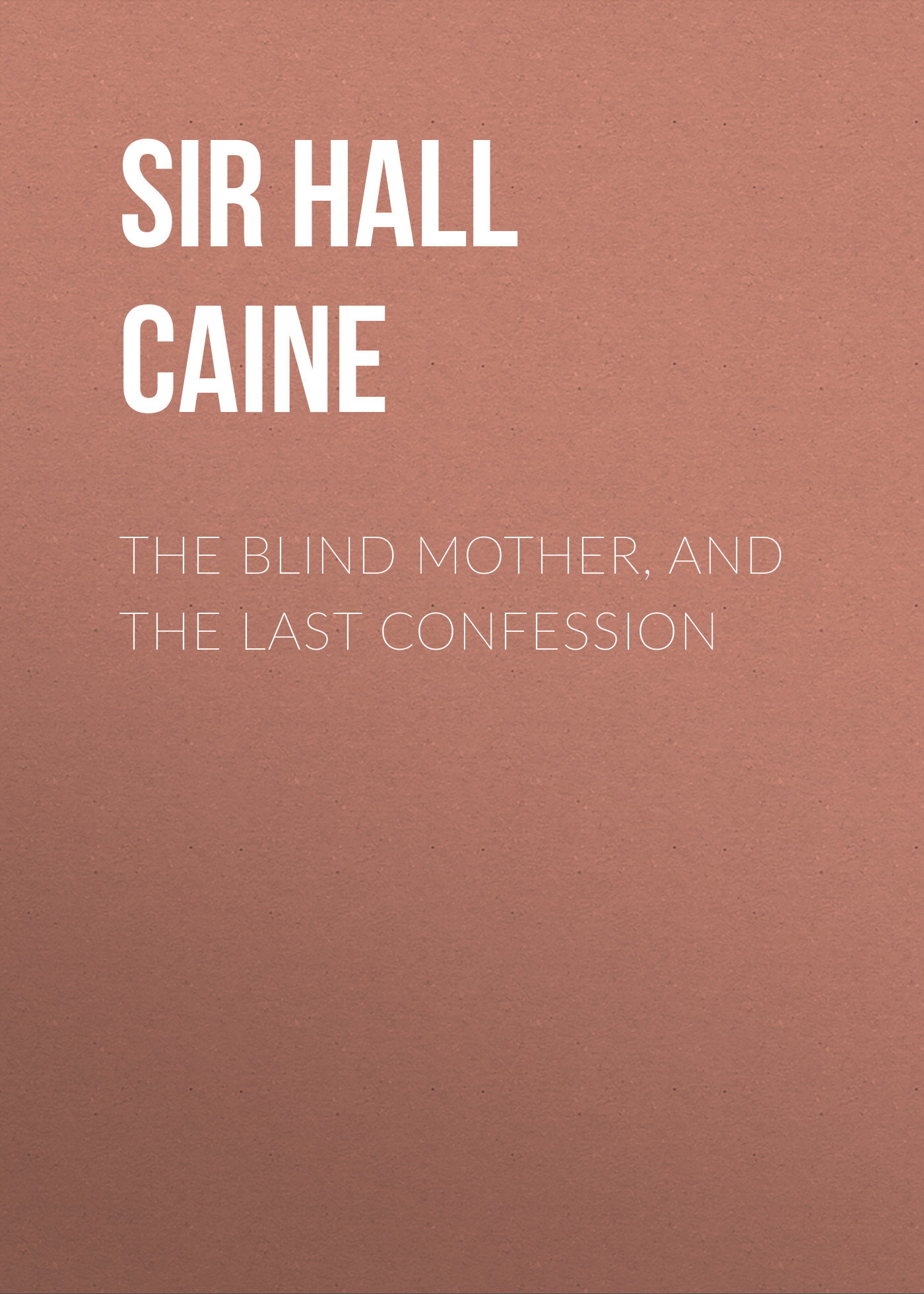 цены Sir Hall Caine The Blind Mother, and The Last Confession