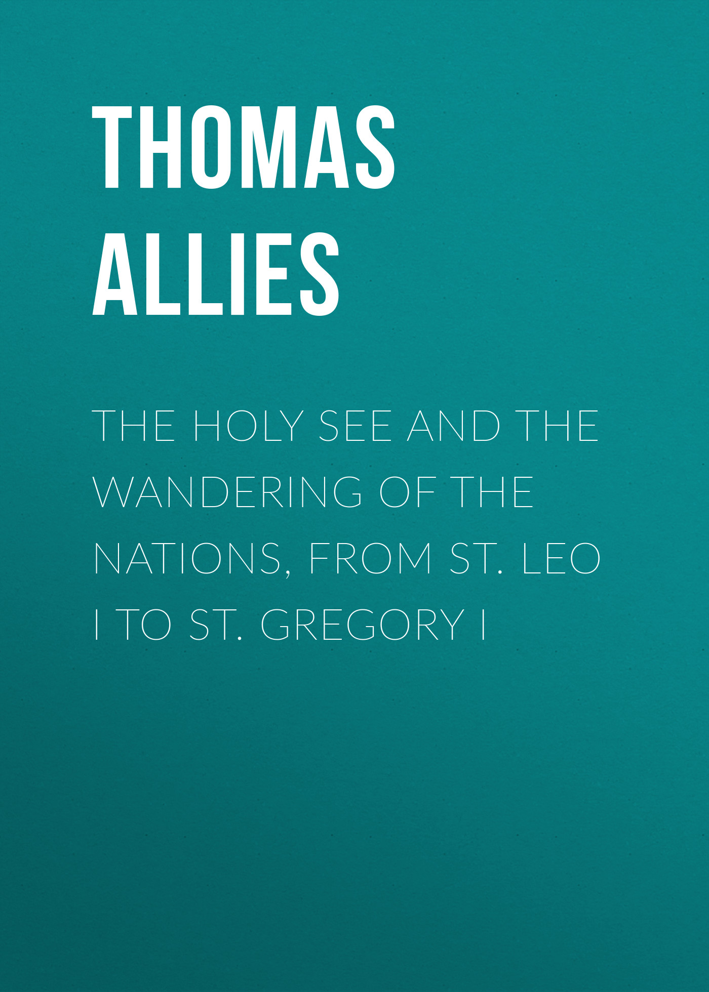 Allies Thomas William The Holy See and the Wandering of the Nations, from St. Leo I to St. Gregory I l7912cv to 220 st 12v l7912