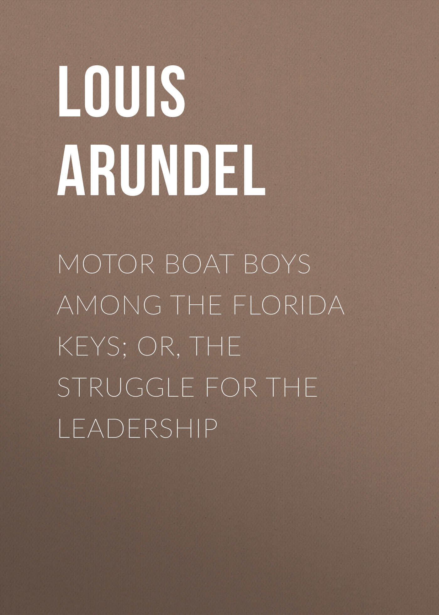 Arundel Louis Motor Boat Boys Among the Florida Keys; Or, The Struggle for the Leadership
