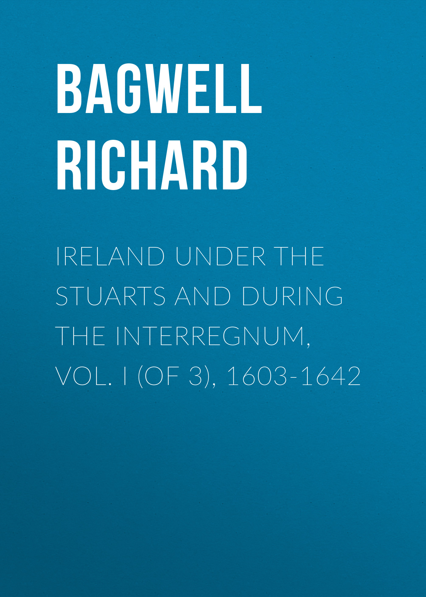 Bagwell Richard Ireland under the Stuarts and during the Interregnum, Vol. I (of 3), 1603-1642 stella bagwell because of the ring