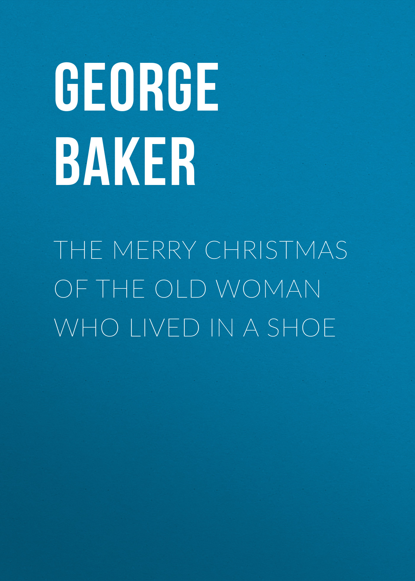 Baker George Melville The Merry Christmas of the Old Woman who Lived in a Shoe