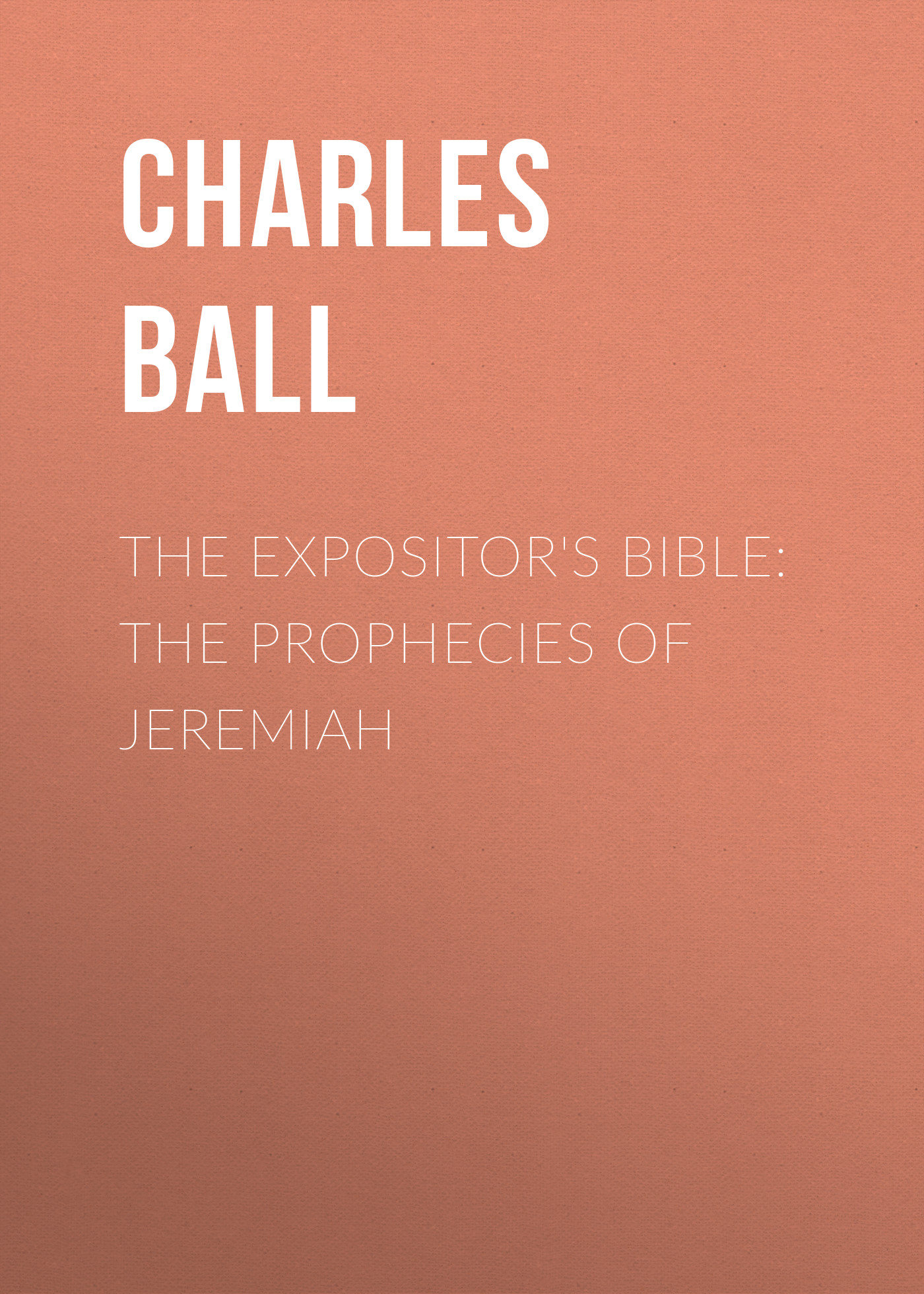 Ball Charles James The Expositor's Bible: The Prophecies of Jeremiah edwards thomas charles the expositor s bible the epistle to the hebrews