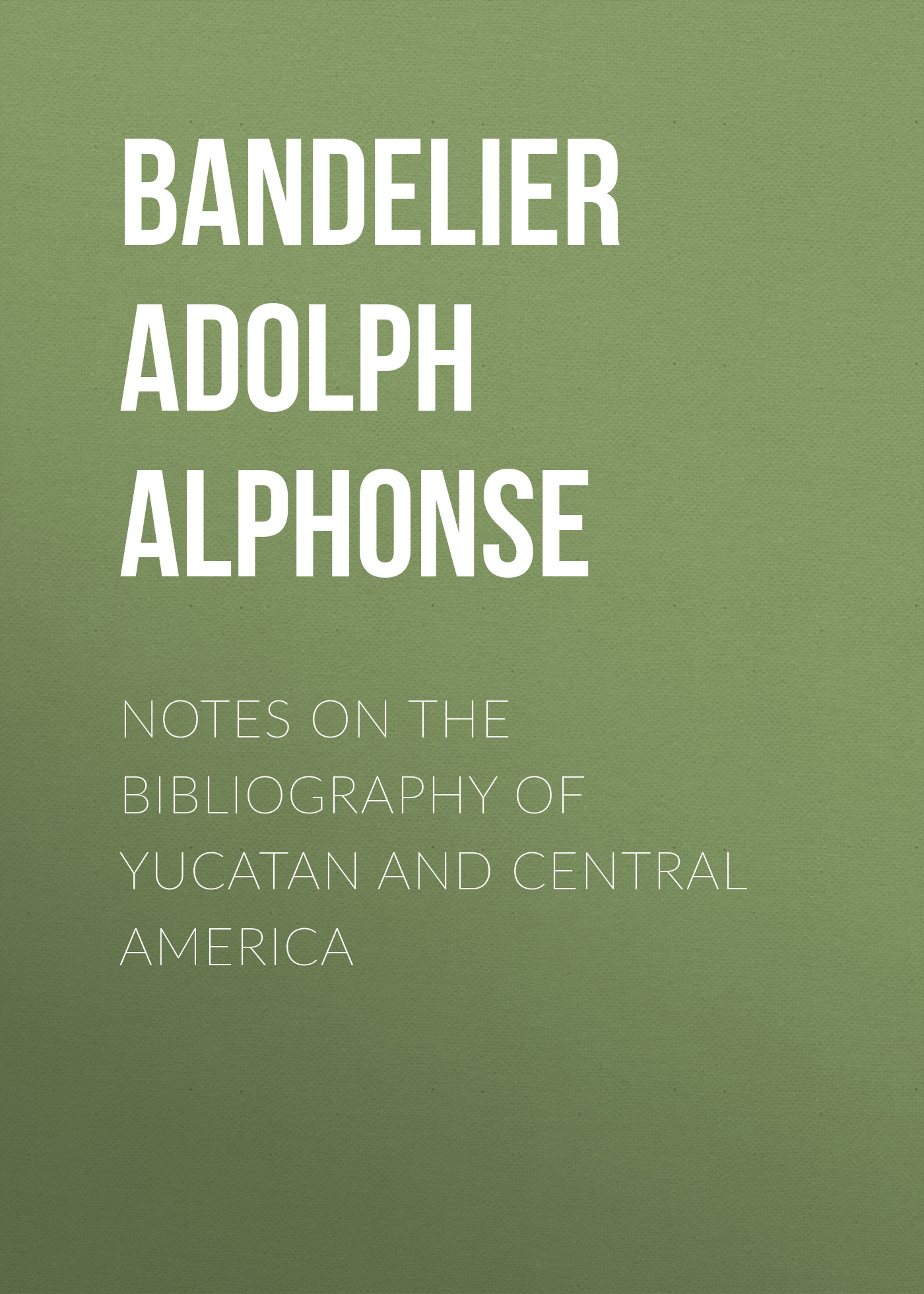 Bandelier Adolph Francis Alphonse Notes on the Bibliography of Yucatan and Central America notes on the cuff