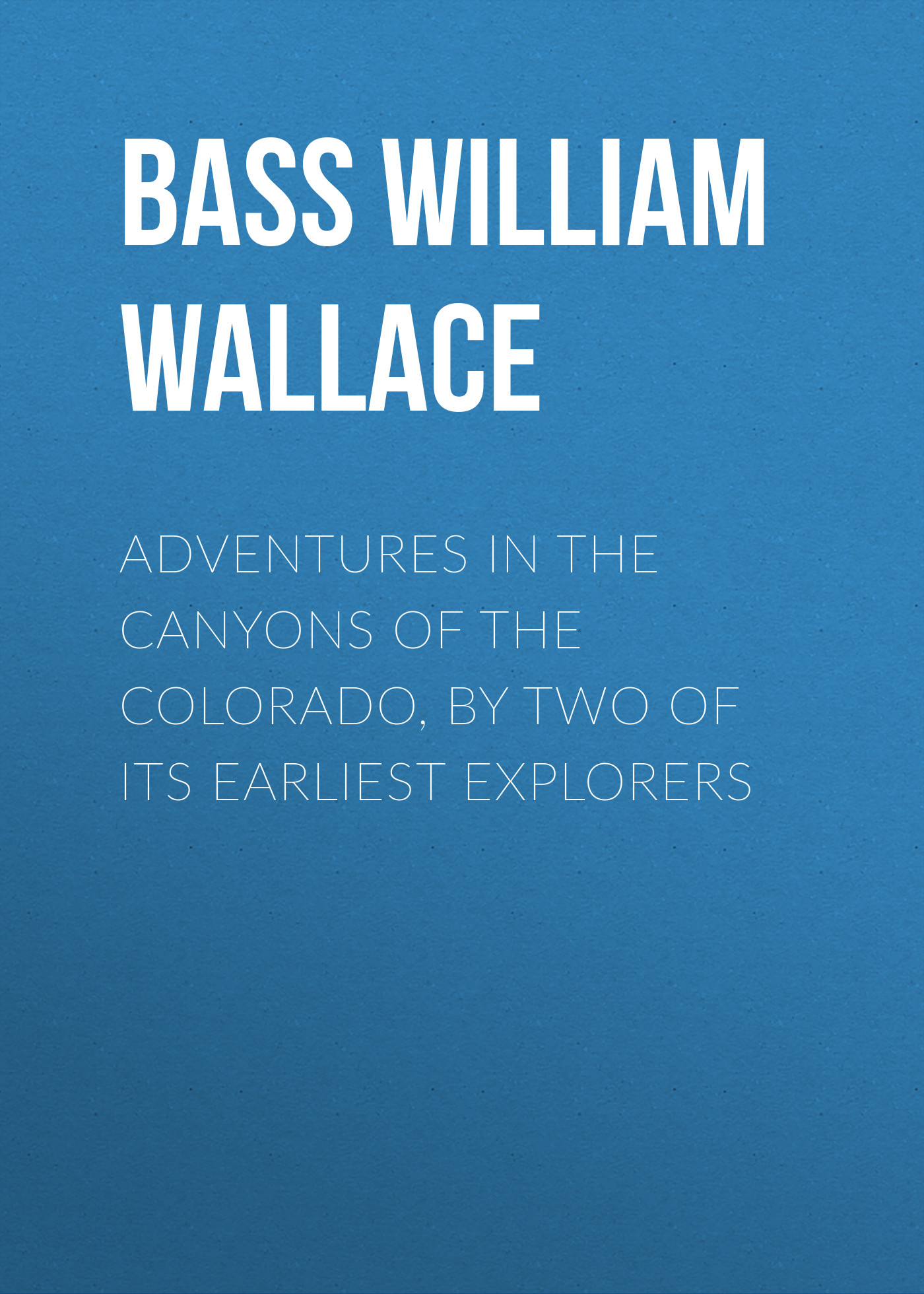 Bass William Wallace Adventures in the Canyons of the Colorado, by Two of Its Earliest Explorers