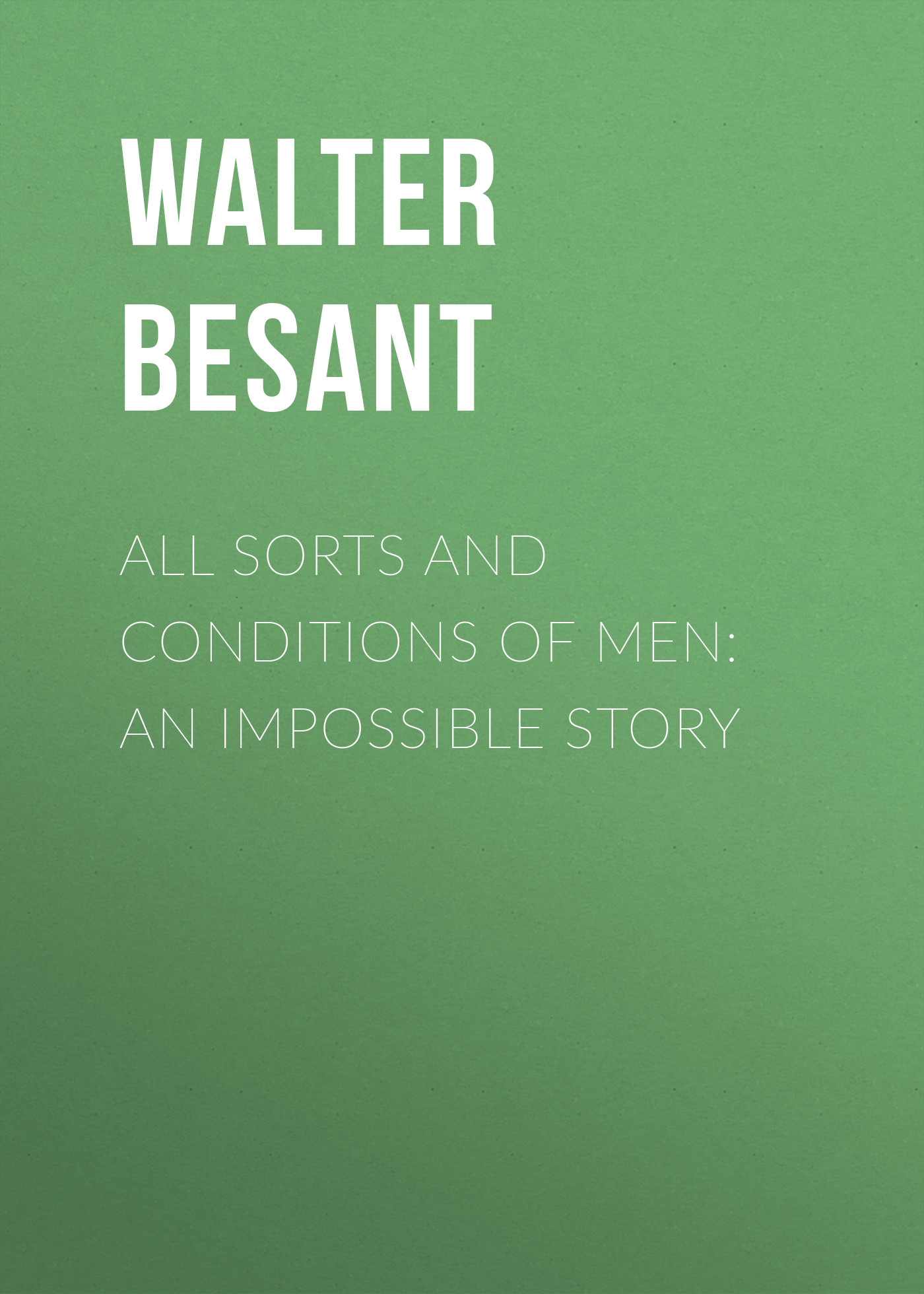 Walter Besant All Sorts and Conditions of Men: An Impossible Story walter besant for faith and freedom