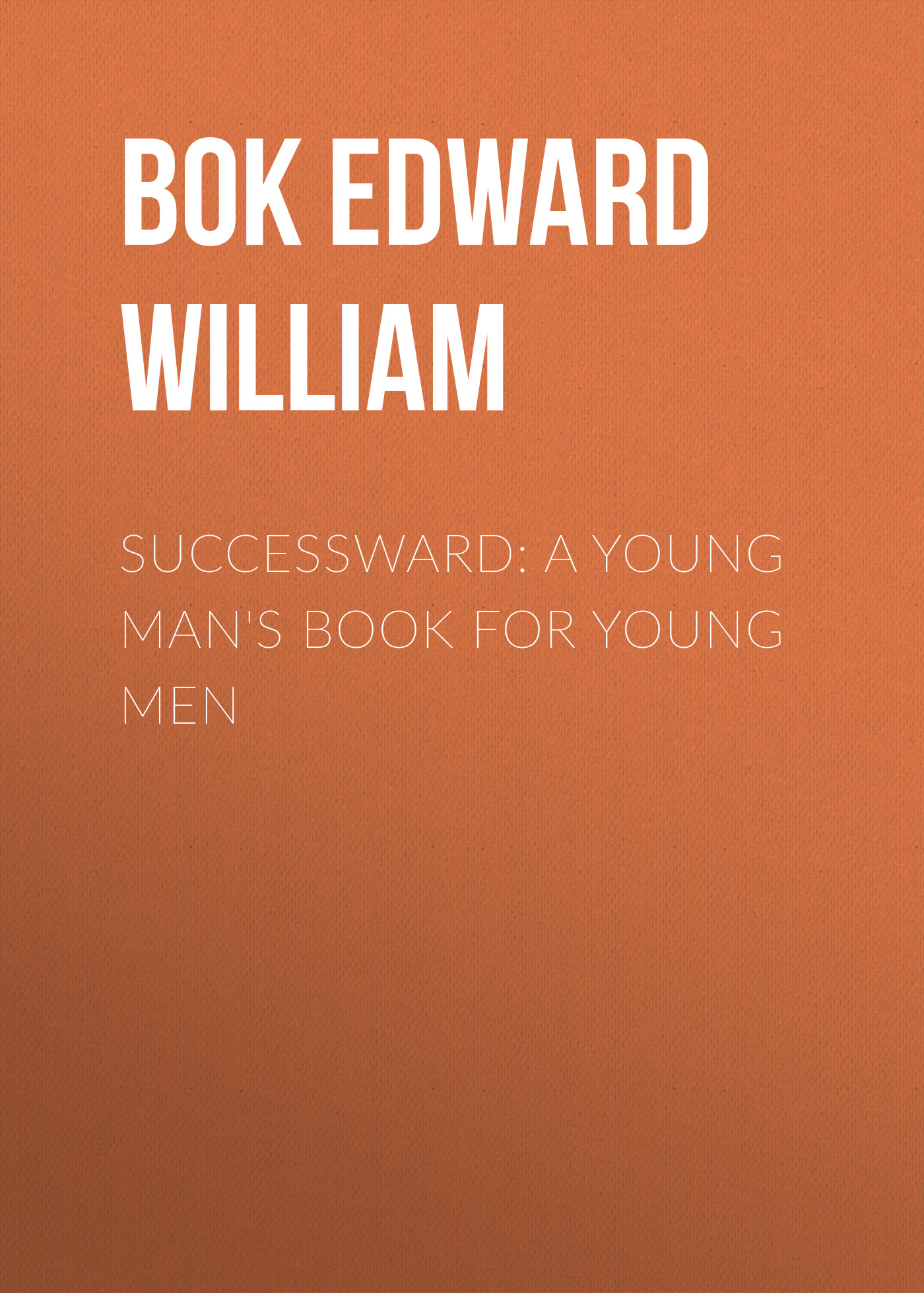Bok Edward William Successward: A Young Man's Book for Young Men bok edward william the young man in business