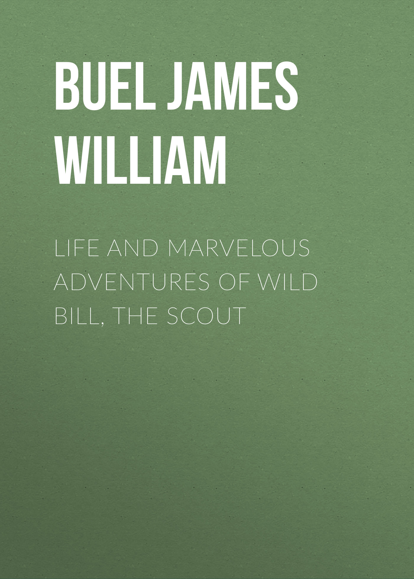 Buel James William Life and marvelous adventures of Wild Bill, the Scout william james the letters of william james vol 2