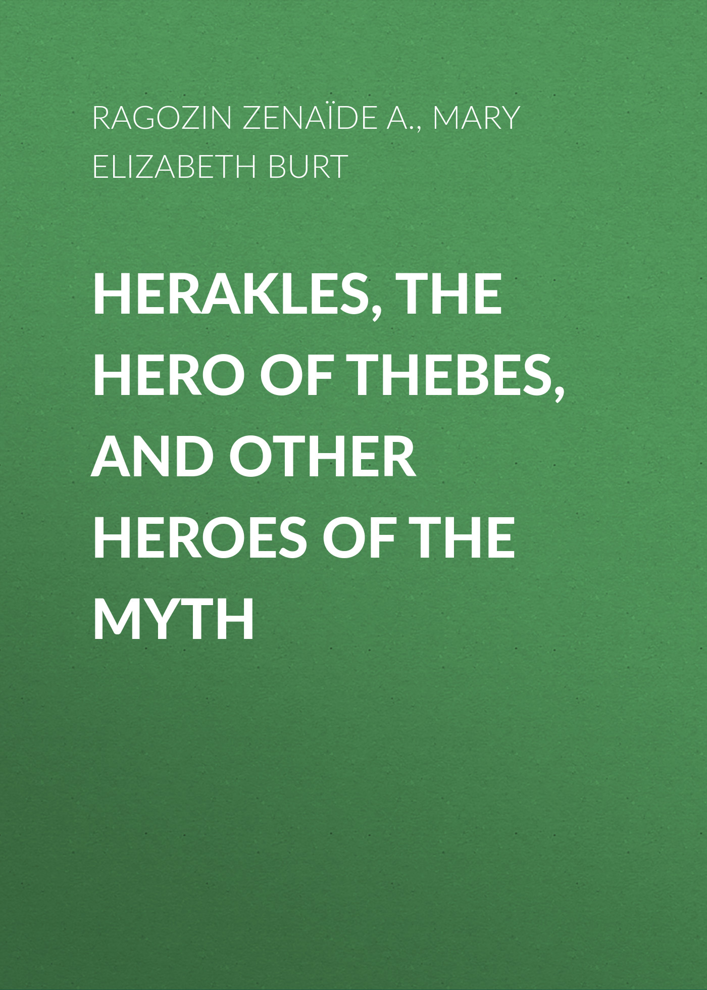 Zénaïde Ragozin Herakles, the Hero of Thebes, and Other Heroes of the Myth the anatomy of myth