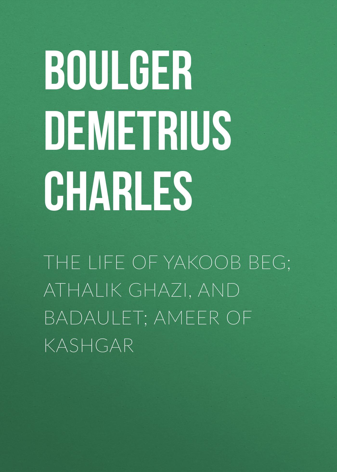 Boulger Demetrius Charles The Life of Yakoob Beg; Athalik Ghazi, and Badaulet; Ameer of Kashgar muhammad al ghazi on translating the quran