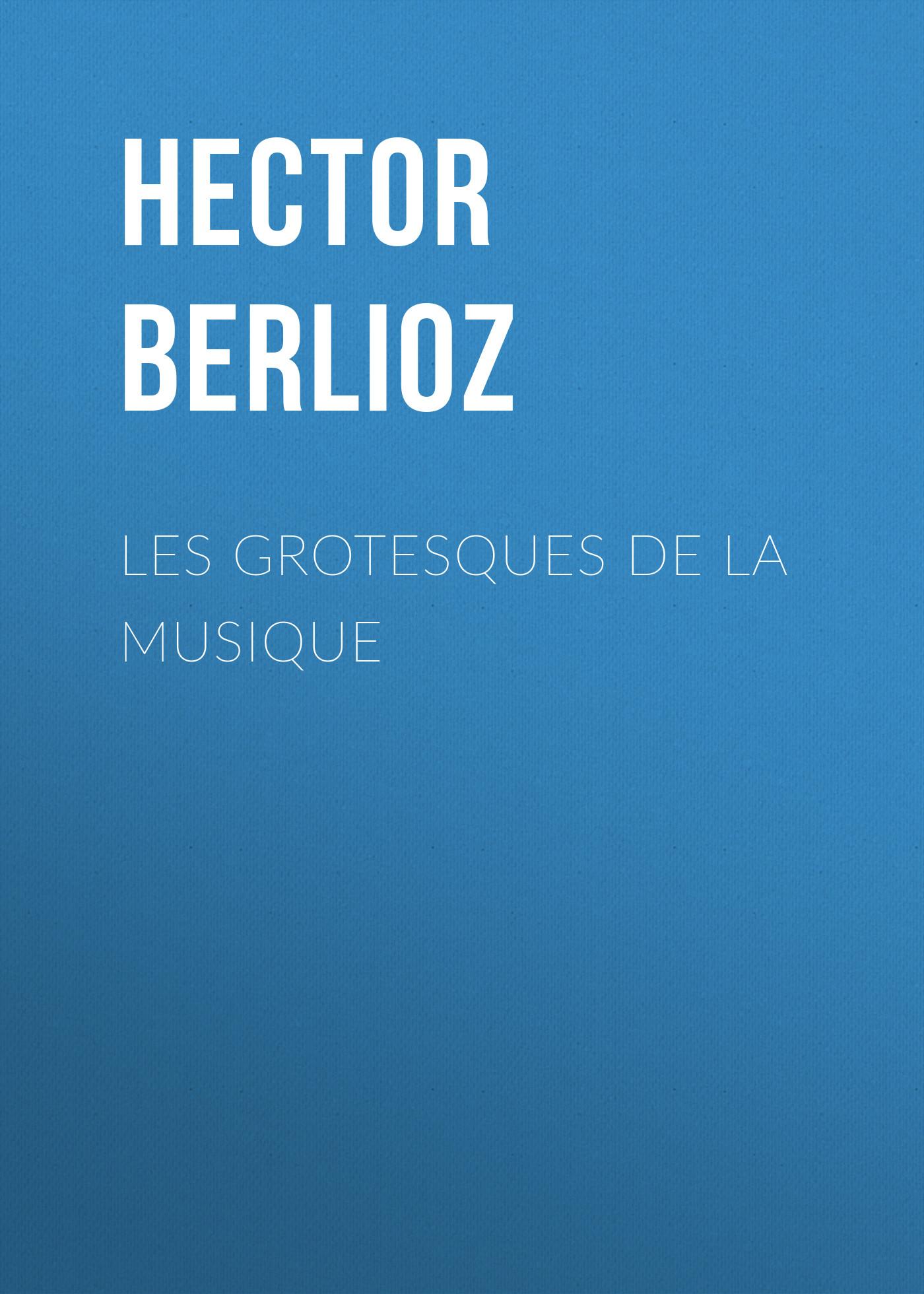 Hector Berlioz Les grotesques de la musique