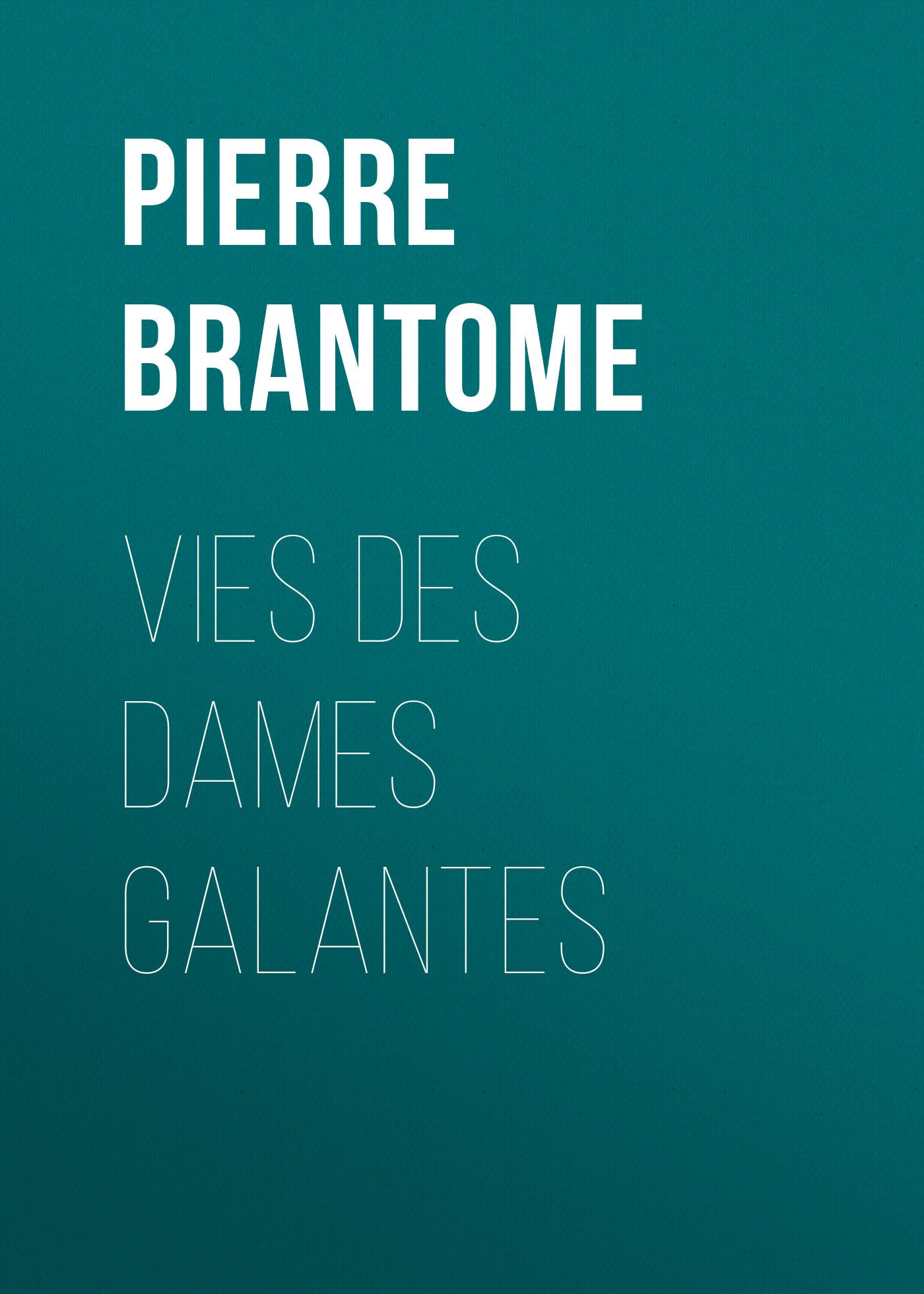 Pierre de Bourdeille Brantôme Vies des dames galantes au bonheur des dames