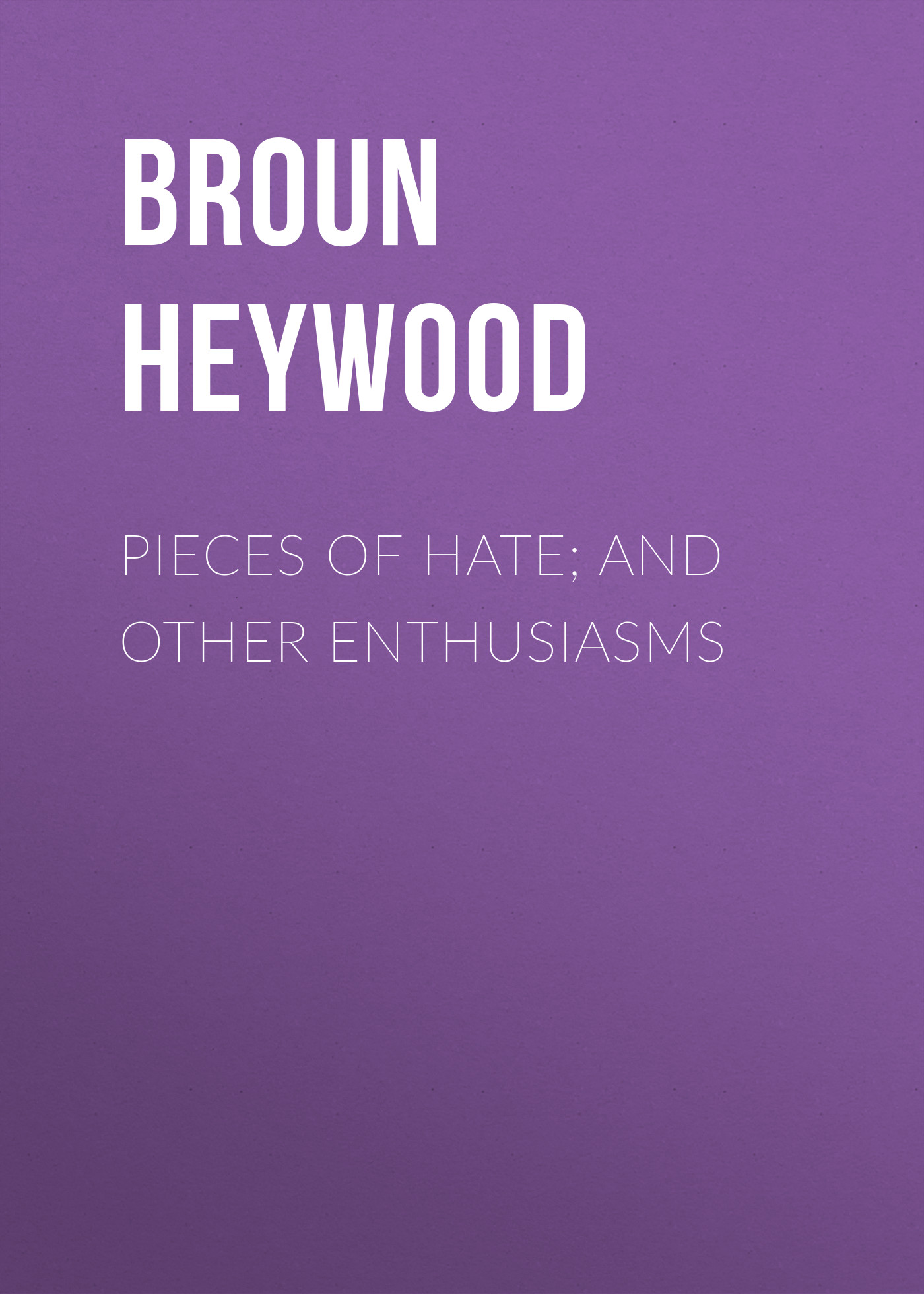Broun Heywood Pieces of Hate; And Other Enthusiasms baring gould sabine freaks of fanaticism and other strange events
