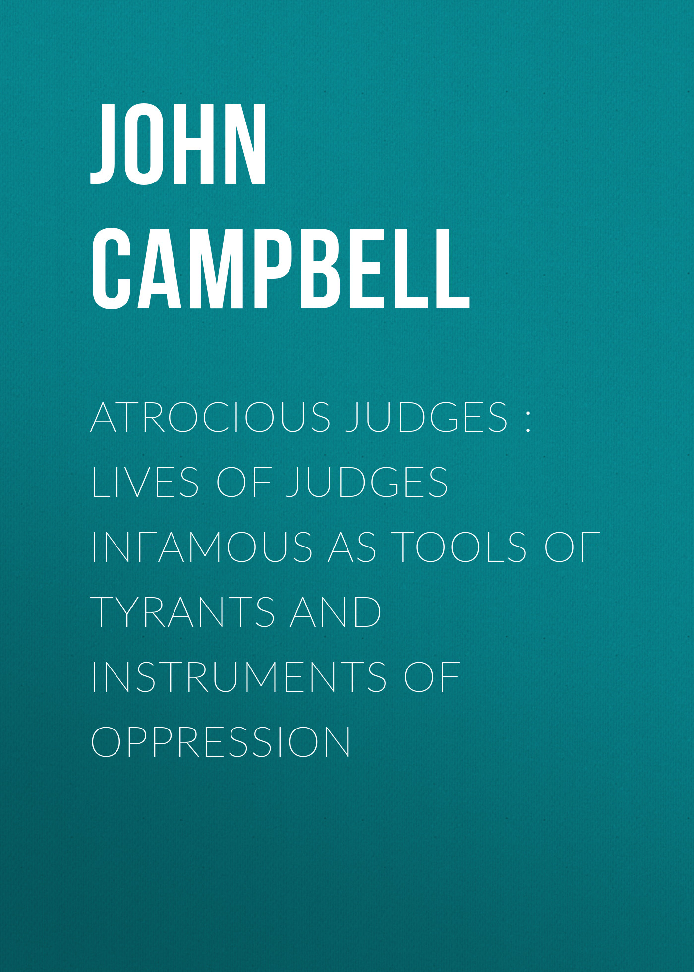 John Campbell Atrocious Judges : Lives of Judges Infamous as Tools of Tyrants and Instruments of Oppression campbell helen six cups of coffee