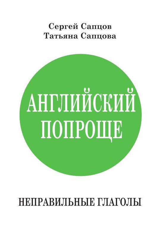 Сергей Сапцов Английский попроще. Неправильные глаголы сапцов сергей петрович английский попроще времена глагола человеческим языком