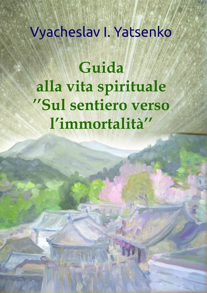 Vyacheslav Yatsenko Guida alla vita spirituale. «Sul sentiero verso l'immortalità»
