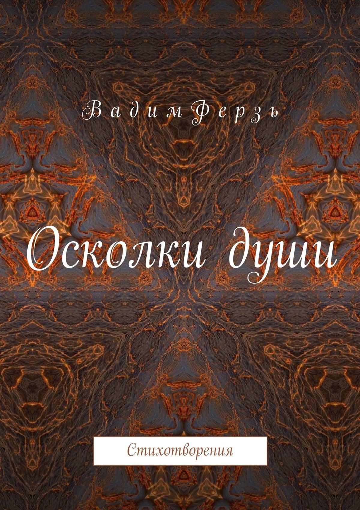 Вадим Ферзь Осколки души. Стихотворения