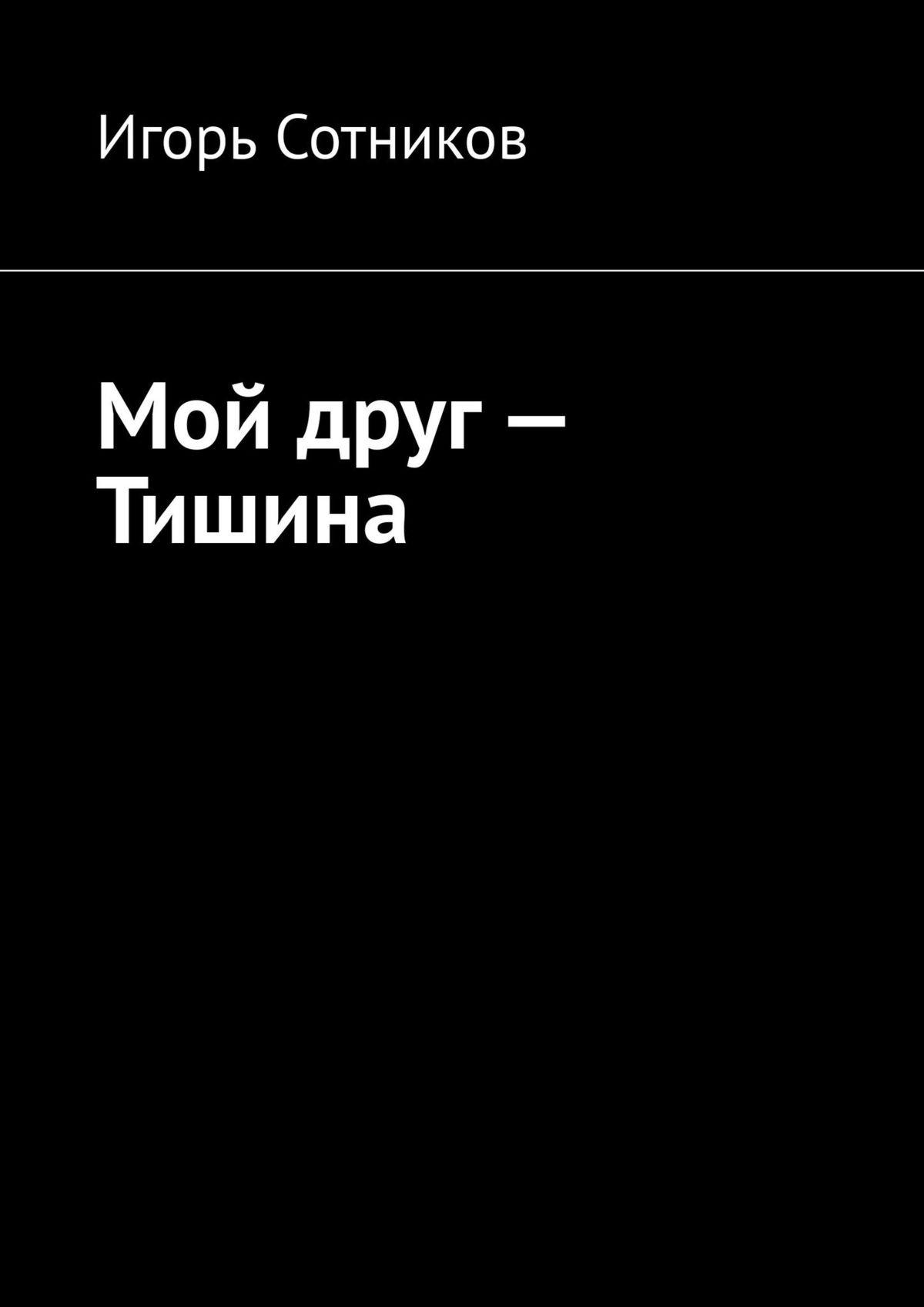 Игорь Сотников Мой друг– Тишина игорь сотников деконструктор isbn 9785448589331