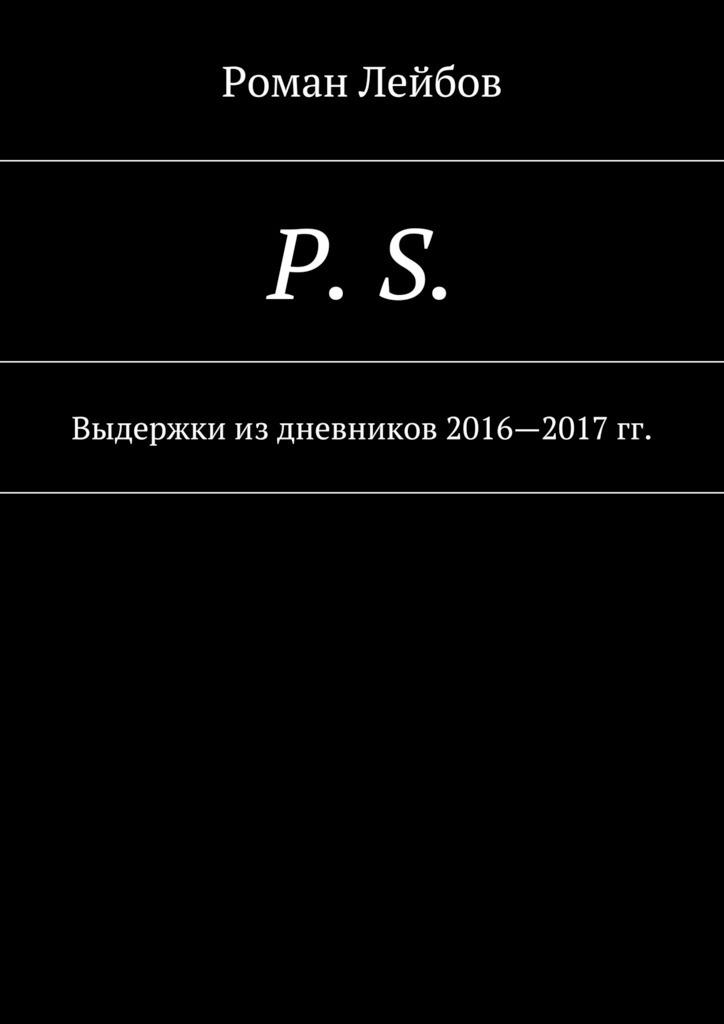 Роман Лейбов P. S. Выдержки издневников 2016—2017гг.