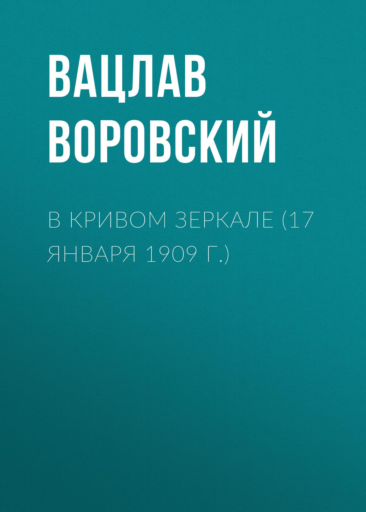 Вацлав Воровский В кривом зеркале (17 января 1909 г.) вацлав воровский мысли вслух 15 января 1910 г