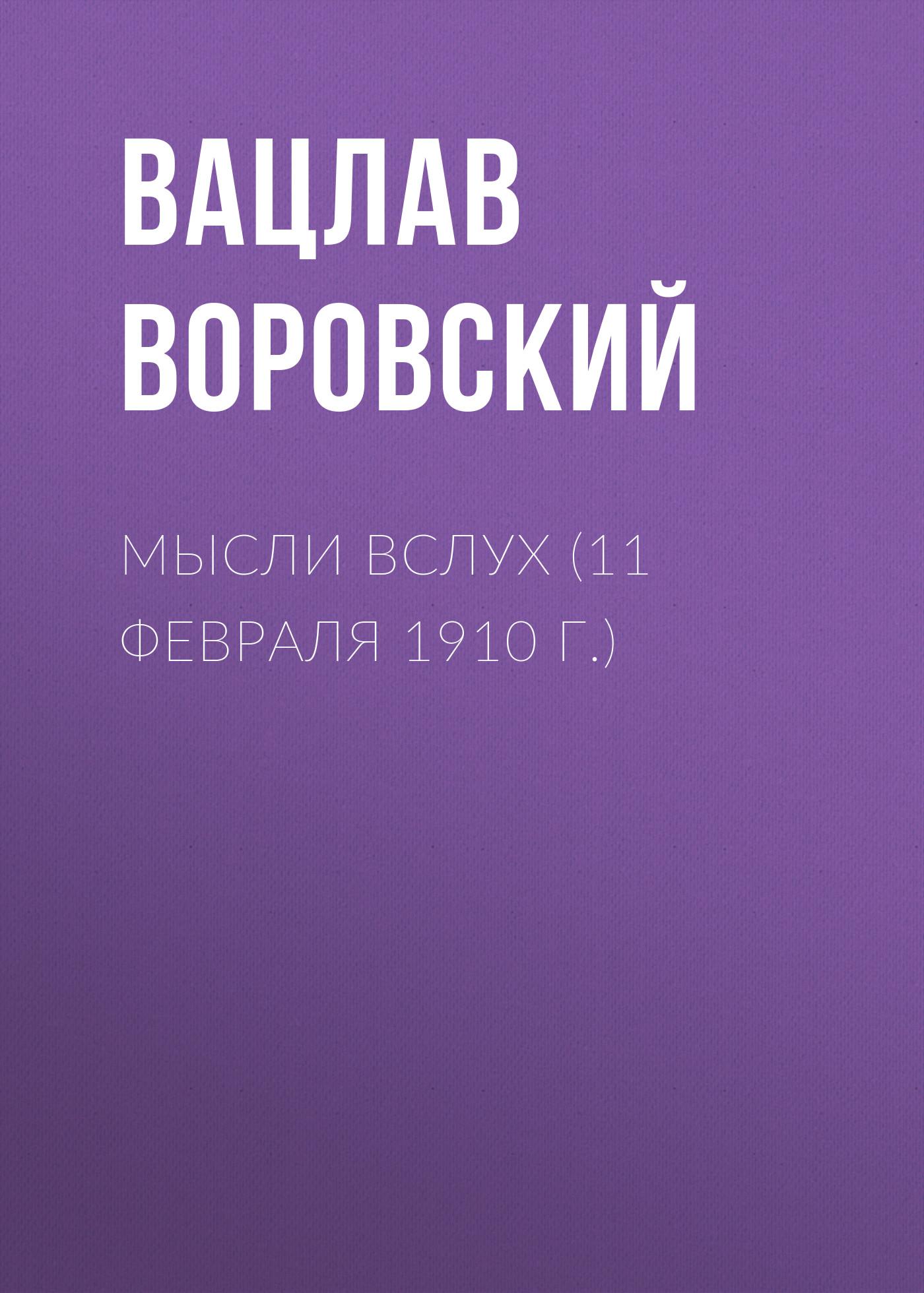 Вацлав Воровский Мысли вслух (11 февраля 1910 г.) вацлав воровский мысли вслух 15 января 1910 г