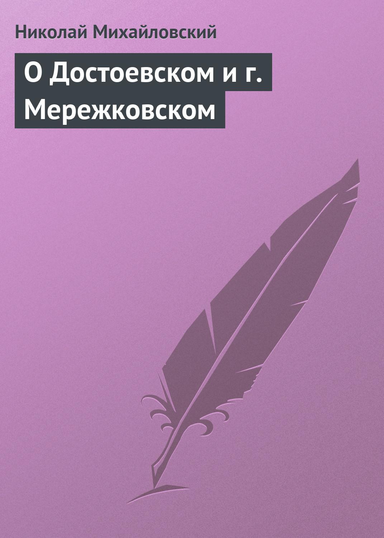 Николай Михайловский О Достоевском и г. Мережковском николай михайловский кое что о г не чехове